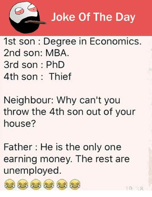 joke of the day: Joke Of The Day  1st son Degree in Economics.  2nd son: MBA.  3rd son PhD  4th son Thief  Neighbour: Why can't you  throw the 4th son out of your  house?  Father: He is the only one  earning money. The rest are  unemployed.
