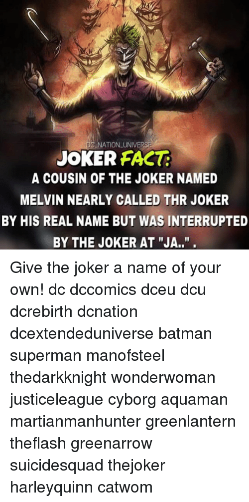 "Batman, Joker, and Memes: JOKER FACT  A COUSIN OF THE JOKER NAMED  MELVIN NEARLY CALLED THR JOKER  BY HIS REAL NAME BUT WAS INTERRUPTED  BY THE JOKER AT ""JA.."" Give the joker a name of your own! dc dccomics dceu dcu dcrebirth dcnation dcextendeduniverse batman superman manofsteel thedarkknight wonderwoman justiceleague cyborg aquaman martianmanhunter greenlantern theflash greenarrow suicidesquad thejoker harleyquinn catwom"