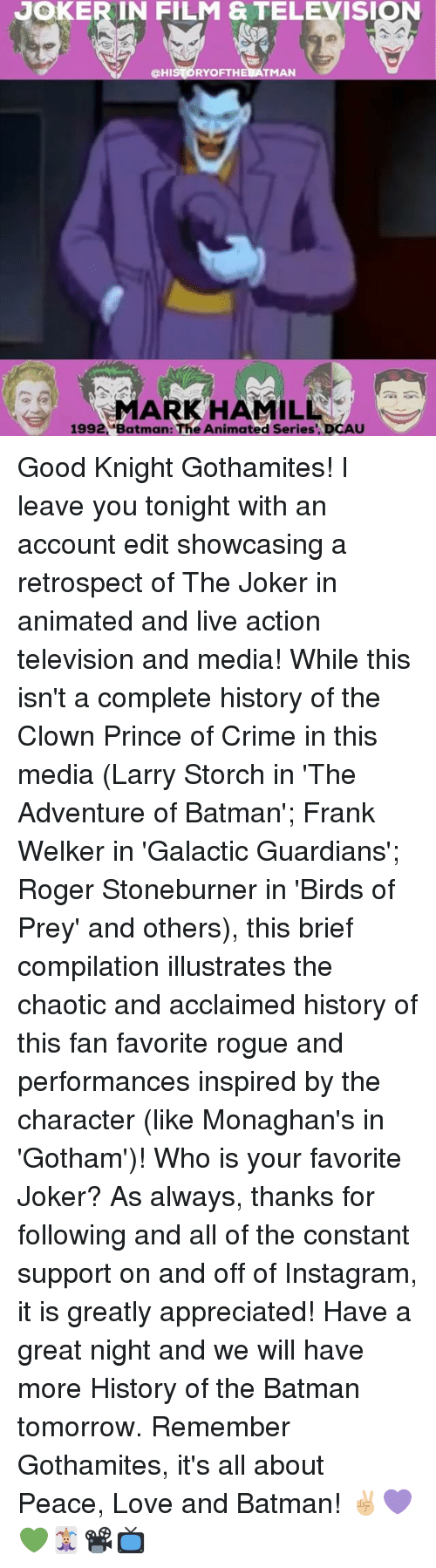 Crime, Joker, and Memes: JOKER IN FILM & TELEVISIO  HI  OF THE BATMAN  1992, Batman: The Animated Series' DCAU Good Knight Gothamites! I leave you tonight with an account edit showcasing a retrospect of The Joker in animated and live action television and media! While this isn't a complete history of the Clown Prince of Crime in this media (Larry Storch in 'The Adventure of Batman'; Frank Welker in 'Galactic Guardians'; Roger Stoneburner in 'Birds of Prey' and others), this brief compilation illustrates the chaotic and acclaimed history of this fan favorite rogue and performances inspired by the character (like Monaghan's in 'Gotham')! Who is your favorite Joker? As always, thanks for following and all of the constant support on and off of Instagram, it is greatly appreciated! Have a great night and we will have more History of the Batman tomorrow. Remember Gothamites, it's all about Peace, Love and Batman! ✌🏼️💜💚🃏📽📺