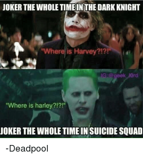 "Joker, Memes, and Squad: JOKER THE WHOLE TIME INTHE DARK KNIGHT  ""Where is Harvey?!?!  ""Where is harley?!?!""  JOKER THE WHOLETIMEINSUICIDE SQUAD -Deadpool"