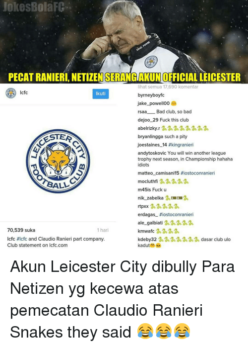 Lcfc: jokes Bola  PECATRANIERI, NETIZENSERANGAKUNOFFICIALLEICESTER  lihat semua 17,690 komentar  cfc  Ikuti  byrneybo  jake powell00  rsaa  Bad club, so bad  dejoo 29 Fuck this club  abelrizky.r  bryanlingga such a pity  ESTER  joestaines 14 #kingranieri  andytoskovic You will win another league  trophy next season, in Championship hahaha  idiots  matteo camisani 15 #iostoconranieri  mocluthfi  2 2h 2 2h 2.  m45is Fuck u  nik zabelka 2.  rtpxx  erdagas tiostoconranieri  ale galbiati  2,2,2 2 2h  70,539 suka  1 hari  kmwafc 2,2.2  lcfc HIcfc and Claudio Ranieri part company.  kdeby 32  2 2 222h dasar club ulo  Club statement on Icfc.com  kadut Akun Leicester City dibully Para Netizen yg kecewa atas pemecatan Claudio Ranieri Snakes they said 😂😂😂