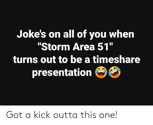 "timeshare: Joke's on all of you when  ""Storm Area 51""  II  turns out to be a timeshare  presentation OO Got a kick outta this one!"