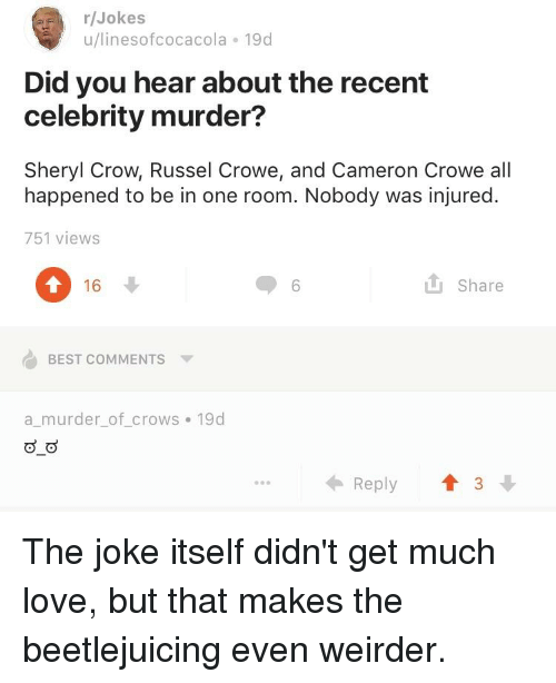 Love, Best, and Jokes: /Jokes  u/linesofcocacola 19d  Did you hear about the recent  celebrity murder?  Sheryl Crow, Russel Crowe, and Cameron Crowe all  happened to be in one room. Nobody was injured.  751 views  16  L Share  BEST COMMENTS  a murder_of_crows 19d  ← Reply  3