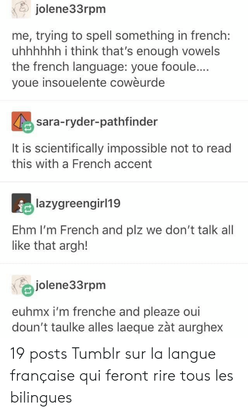 Youe: jolene33rpm  me, trying to spell something in french:  uhhhhhh i think that's enough vowels  the french language: youe fooule...  youe insouelente cowèurde  sara-ryder-pathfinder  It is scientifically impossible not to read  this with a French accent  lazygreengirl19  Ehm I'm French and plz we don't talk all  like that argh!  jolene33rpm  euhmx i'm frenche and pleaze oui  doun't taulke alles laeque zàt aurghex 19 posts Tumblr sur la langue française qui feront rire tous les bilingues