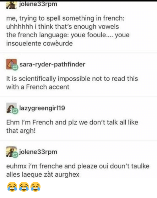 Youe: jolene33rpm  me, trying to spell something in french:  uhhhhhh i think that's enough vowels  the french language: youe fooule.... youe  insouelente cowèurde  sara-ryder-pathfinder  It is scientifically impossible not to read this  with a French accent  lazygreengirl19  Ehm I'm French and plz we don't talk all like  that argh!  jolene33rpm  euhmx i'm frenche and pleaze oui doun't taulke  alles laeque zàt aurghex 😂😂😂