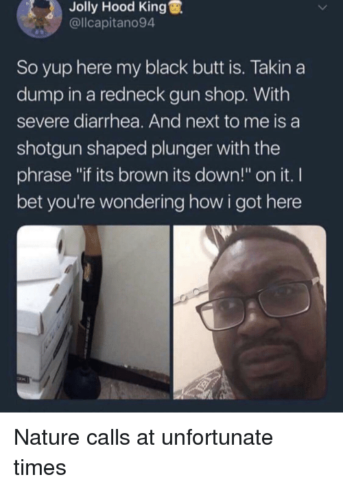 "Butt, I Bet, and Redneck: Jolly Hood King  @llcapitano94  So yup here my black butt is. Takin a  dump in a redneck gun shop. With  severe diarrhea. And next to me is a  shotgun shaped plunger with the  phrase ""if its brown its down!"" on it. I  bet you're wondering how i got here Nature calls at unfortunate times"