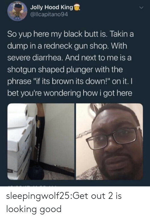 "Redneck: Jolly Hood King  @llcapitano94  So yup here my black butt is. Takin a  dump in a redneck gun shop. With  severe diarrhea. And next to me is a  shotgun shaped plunger with the  phrase ""if its brown its down!"" on it. I  bet you're wondering how i got here sleepingwolf25:Get out 2 is looking good"