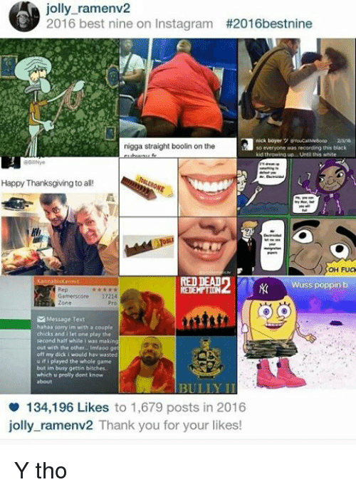 Wuss Poppin B: jolly ramen  A 2016 best nine on Instagram  #2016best nine  nigga straight boolin on the  so everyone was recording this black  kid throwing up. Until this White  Happy Thanksgiving to all!  OH FUCK  RED DEAL  Wuss poppin b  17214  Zone  Message Text  hahaa sorry m with a couple  chicks and i let one play the  second half while i wat making  out with the other lmaoo g  off my dick would hav wasted  u played the whole game  busy gettin bitches  which u prolly dont know  134,196 Likes to 1,679 posts in 2016  jolly ramenv2 Thank you for your likes! Y tho
