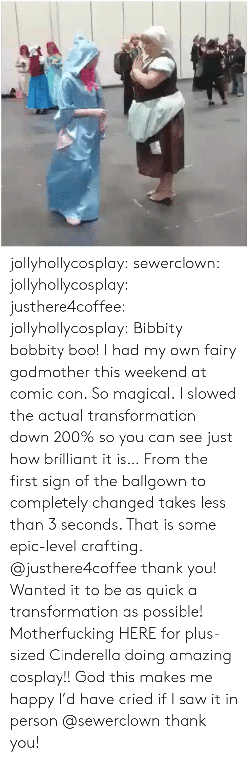 transformation: jollyhollycosplay:  sewerclown:  jollyhollycosplay: justhere4coffee:   jollyhollycosplay:  Bibbity bobbity boo!  I had my own fairy godmother this weekend at comic con. So magical.  I slowed the actual transformation down 200% so you can see just how brilliant it is… From the first sign of the ballgown to completely changed takes less than 3 seconds. That is some epic-level crafting.   @justhere4coffee thank you! Wanted it to be as quick a transformation as possible!   Motherfucking HERE for plus-sized Cinderella doing amazing cosplay!! God this makes me happy I'd have cried if I saw it in person  @sewerclown thank you!