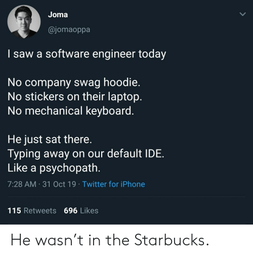 Starbucks: Joma  @jomaoppa  I saw a software engineer today  No company swag hoodie.  No stickers on their laptop.  No mechanical keyboard.  He just sat there.  Typing away on our default IDE  Like a psychopath.  7:28 AM 31 Oct 19 Twitter for iPhone  115 Retweets 696 Likes  > He wasn't in the Starbucks.