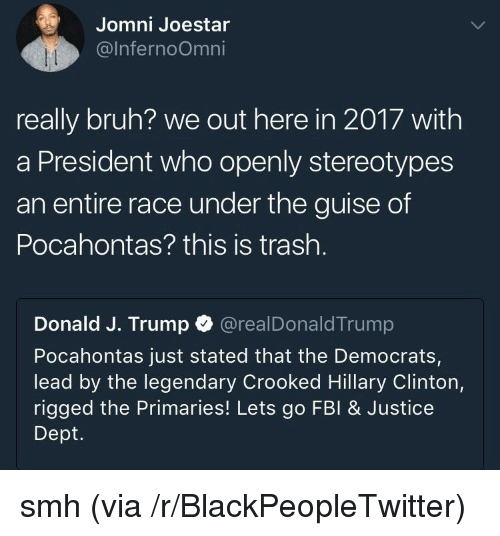 guise: Jomni Joestar  @lnfernoOmni  really bruh? we out here in 2017 with  a President who openly stereotypes  an entire race under the guise of  Pocahontas? this is trash.  Donald J. Trump @realDonaldTrump  Pocahontas just stated that the Democrats,  lead by the legendary Crooked Hillary Clinton,  rigged the Primaries! Lets go FBI& Justice  Dept. <p>smh (via /r/BlackPeopleTwitter)</p>