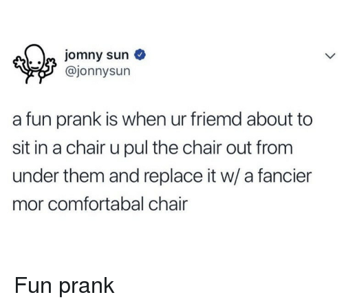 Fun Prank: Jomny sun  @jonnysun  a fun prank is when ur friemd about to  sit in a chair u pul the chair out from  under them and replace it w/ a fancier  mor comfortabal chair <p>Fun prank</p>