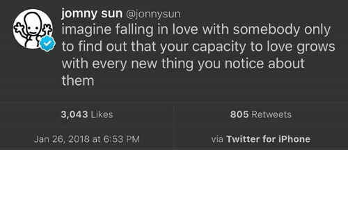Iphone, Love, and Twitter: jomny sun @jonnysun  imagine falling in love with somebody only  to find out that your capacity to love grows  with every new thing you notice about  them  3,043 Likes  805 Retweets  Jan 26, 2018 at 6:53 PM  via Twitter for iPhone