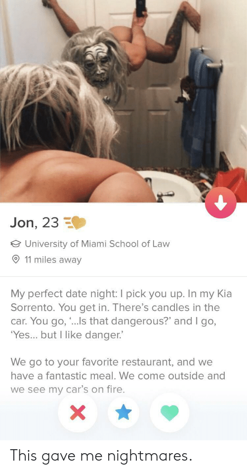 """come outside: Jon, 23  University of Miami School of Law  11 miles away  My perfect date night: I pick you up. In my Kia  Sorrento. You get in. There's candles in the  car. You go, """"...Is that dangerous?"""" and I go,  'Yes... but I like danger.  We go to your favorite restaurant, and we  have a fantastic meal. We come outside and  we see my car's on fire. This gave me nightmares."""