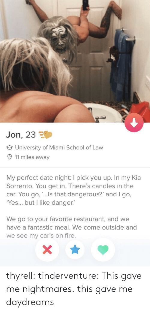"""come outside: Jon, 23  University of Miami School of Law  11 miles away  My perfect date night: I pick you up. In my Kia  Sorrento. You get in. There's candles in the  car. You go, """"...Is that dangerous?"""" and I go,  'Yes... but I like danger.  We go to your favorite restaurant, and we  have a fantastic meal. We come outside and  we see my car's on fire. thyrell: tinderventure: This gave me nightmares. this gave me daydreams"""