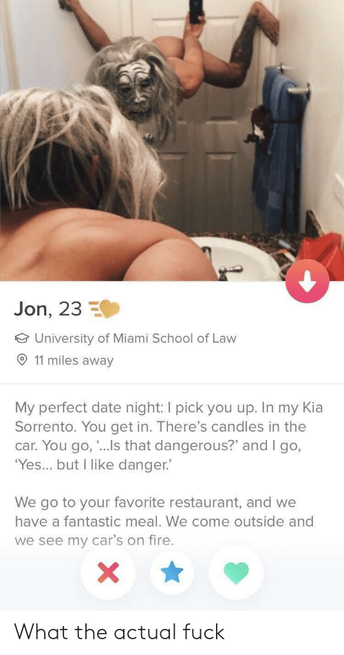 """come outside: Jon, 23  University of Miami School of Law  O 11 miles away  My perfect date night: I pick you up. In my Kia  Sorrento. You get in. There's candles in the  car. You go, """"...Is that dangerous?"""" and I go,  'Yes... but I like danger.  We go to your favorite restaurant, and we  have a fantastic meal. We come outside and  we see my car's on fire. What the actual fuck"""