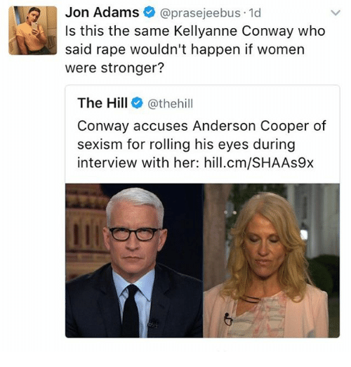 Kellyanne: Jon Adams  prasejeebus 1d  Is this the same Kellyanne Conway who  said rape wouldn't happen if women  were stronger?  The Hill  @thehill  Conway accuses Anderson Cooper of  sexism for rolling his eyes during  interview with her: hill.cm/SHAAs9x