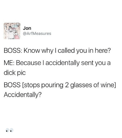 Funny, Dick, and Glasses: Jon  Arf Measures  BOSS: Know why called you in here?  ME: Because I accidentally sent you a  dick pic  BOSS [stops pouring 2 glasses of winel  Accidentally? 👀