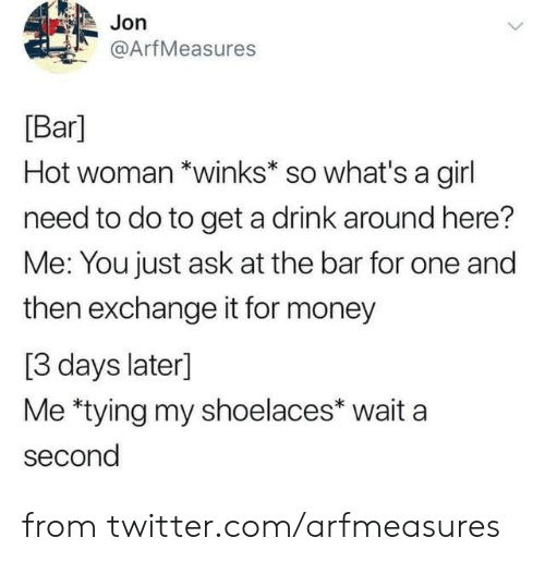 whats a: Jon  @ArfMeasures  Bar]  Hot woman *winks* so what's a girl  need to do to get a drink around here?  Me: You just ask at the bar for one and  then exchange it for money  [3 days later]  Me *tying my shoelaces* wait a  second from twitter.com/arfmeasures