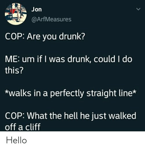 Cliff: Jon  @ArfMeasures  COP: Are you drunk?  ME: um if I was drunk, could I do  this?  walks in a perfectly straight line*  COP: What the hell he just walked  off a cliff Hello