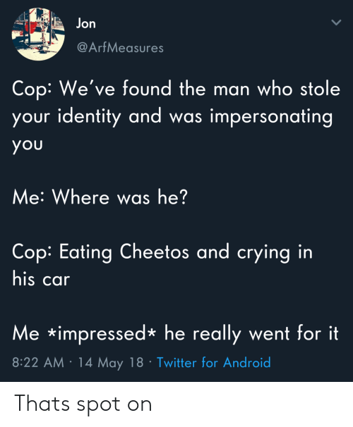 Who Stole: Jon  @ArfMeasures  Cop: We've found the man who stole  your identity and w  as impersonating  you  Me: Where was he?  Cop: Eating Cheetos and crying in  his car  Me impressed*he really went for it  8:22 AM 14 May 18 Twitter for Android Thats spot on