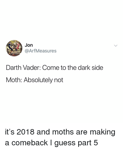 Part 5: Jon  @ArfMeasures  Darth Vader: Come to the dark side  Moth: Absolutely not it's 2018 and moths are making a comeback I guess part 5