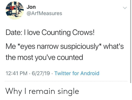counting: Jon  @ArfMeasures  Date: I love Counting Crows!  Me *eyes narrow suspiciously* what's  the most you've counted  12:41 PM 6/27/19 Twitter for Android Why I remain single