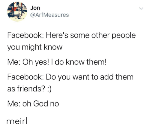 oh yes: Jon  @ArfMeasures  Facebook: Here's some other people  you might know  Me: Oh yes! I do know them!  Facebook: Do you want to add them  as friends? :  Me: oh God no meirl