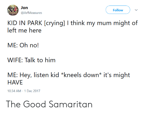 Hey Listen: Jon  @ArfMeasures  Follow v  KID IN PARK [crying] I think my mum might of  left me here  ME: Oh no!  WIFE: Talk to him  ME: Hey, listen kid *kneels down* it's might  HAVE  10:34 AM-1 Dec 2017 The Good Samaritan