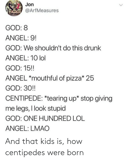 Angel: Jon  @ArfMeasures  GOD: 8  ANGEL: 9!  GOD: We shouldn't do this drunk  ANGEL: 10 lol  GOD: 15!  ANGEL *mouthful of pizza* 25  GOD: 30!  CENTIPEDE: *tearing up* stop giving  me legs, I look stupid  GOD: ONE HUNDRED LOL  ANGEL: LMAO And that kids is, how centipedes were born