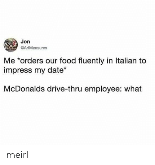drive thru: Jon  @ArfMeasures  Me *orders our food fluently in Italian to  impress my date  McDonalds drive-thru employee: what meirl