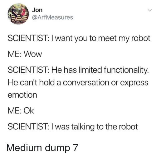 Wow, Express, and Limited: Jon  @ArfMeasures  SCIENTIST: I want you to meet my robot  ME: Wow  SCIENTIST: He has limited functionality.  He can't hold a conversation or express  emotion  ME: Ok  SCIENTIST: I was talking to the robot Medium dump 7