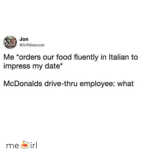 drive thru: Jon  ArtMeasures  Me *orders our food fluently in Italian to  impress my date*  McDonalds drive-thru employee: what me🍝irl