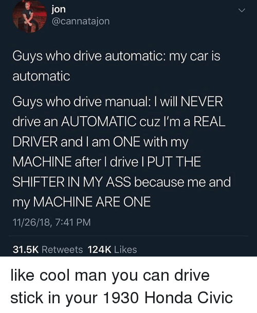 civic: Jon  @cannatajon  Guys who drive automatic: my car is  automatic  Guys who drive manual: I will NEVER  drive an AUTOMATIC cuz I'm a REAL  DRIVER and I am ONE with my  MACHINE after I drive I PUT THE  SHIFTER IN MY ASS because me and  my MACHINE ARE ONE  11/26/18, 7:41 PM  31.5K Retweets 124K Likes like cool man you can drive stick in your 1930 Honda Civic