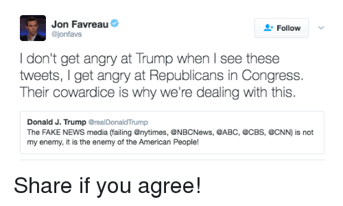 Abc, cnn.com, and Fake: Jon Favreau  Follow  @jonfavs  don't get angry at Trump when I see these  tweets, get angry at Republicans in Congress  Their cowardice is why we're dealing with this  Donald J. Trump  @realDonald Trump  The FAKE NEWS media  (failing @nytimes, @NBCNews, @ABC, @CBS, @CNN)  is not  my enemy, it is the enemy of the American People! Share if you agree!