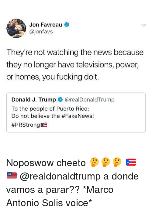 televisions: Jon Favreau  @jonfavs  They're not watching the news because  they no longer have televisions, power,  or homes, you fucking dolt.  Donald J. Trump @realDonaldTrump  To the people of Puerto Rico:  Do not believe the Noposwow cheeto 🤔🤔🤔 🇵🇷🇺🇸 @realdonaldtrump a donde vamos a parar?? *Marco Antonio Solis voice*