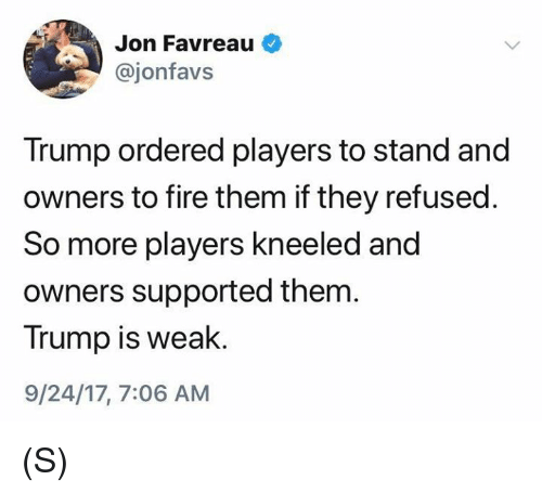Fire, Trump, and Refused: Jon Favreau  @jonfavs  Trump ordered players to stand and  owners to fire them if they refused.  So more players kneeled and  owners supported them  Trump is weak  9/24/17, 7:06 AM (S)