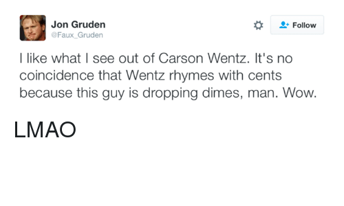 NFL: Jon Gruden  Follow  @Faux Gruden  I like what I see out of Carson Wentz. It's no  coincidence that Wentz rhymes with cents  because this guy is dropping dimes, man. Wow. LMAO