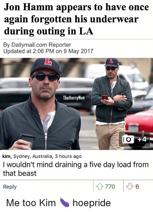 hamm: Jon Hamm appears to have once  again forgotten his underwear  during outing in LA  By Dailymail.com Reporter  Updated at 2:06 PM on 9 May 2017  TheHornyNun  do 44  kim, Sydney, Australia, 3 hours ago  I wouldn't mind draining a five day load from  that beast  4 770  Reply Me too Kim 🍆 hoepride