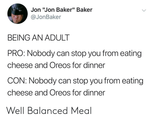 "Being an adult: Jon ""Jon Baker"" Baker  @JonBaker  BEING AN ADULT  PRO: Nobody can stop you from eating  cheese and Oreos for dinner  CON: Nobody can stop you from eating  cheese and Oreos for dinner Well Balanced Meal"
