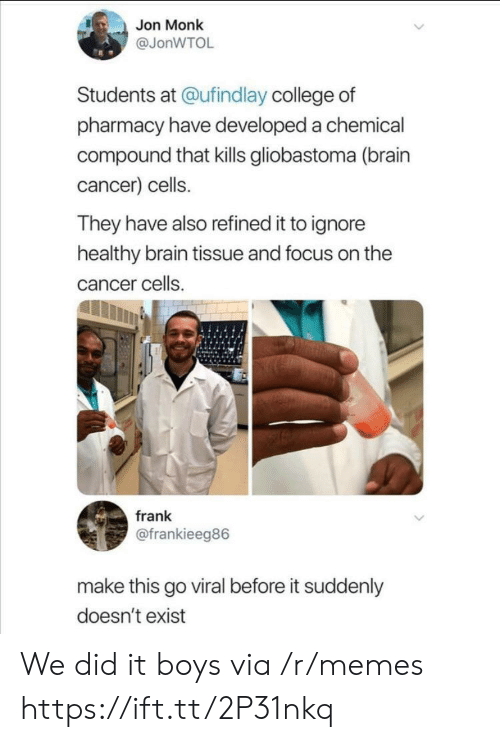 monk: Jon Monk  @JonWTOL  Students at @ufindlay college of  pharmacy have developed a chemical  compound that kills gliobastoma (brain  cancer) cells.  They have also refined it to ignore  healthy brain tissue and focus on the  cancer cells.  frank  @frankieeg86  make this go viral before it suddenly  doesn't exist We did it boys via /r/memes https://ift.tt/2P31nkq