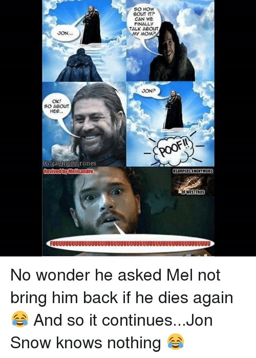 Memes, Jon Snow, and Snow: JON....  OK!  SO ABOUT  HER...  IGigaemofthrones  Revived by Melisandre  SO HOW  BOLT ITP  CAN WE  FINALLY  TALK ABOUT  MY MOMP  JONP  USURPERSANONYMOUS  OEWESTEROS No wonder he asked Mel not bring him back if he dies again 😂 And so it continues...Jon Snow knows nothing 😂