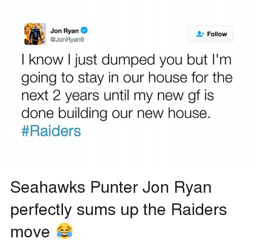 Nfl, Move, and Stay: Jon Ryan  Follow  @JonRyan9  I know I just dumped you but I'm  going to stay in our house for the  next 2 years until my new gf is  done building our new house  Seahawks Punter Jon Ryan perfectly sums up the Raiders move 😂