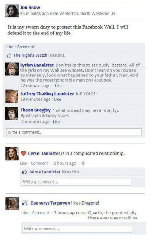 Cersei Lannister: Jon Snow  45 minutes ago near Winterfell, North Westeros  It is my sworn duty to protect this Facebook Wall. I will  defend it to the end of Like Comment  The Night's Watch likes this.  Tyrion Lannister Don't take this so seriously, bastard. All of  the girls on my Wall are whores. Don't lean on your duties  so intensely, look what happened to your father, Ned. And  he was the most honorable man on Facebook.  22 minutes ago  Like  Joffrey making Lannister lol!  YOIO!!  19 minutes ago Like  Theon Greyjoy n what is dead may never die, fyi.  justsayin Hidaddyissues  5 minutes ago. Like  Write a comment...  cersei Lannister is in a complicated relationship.  Like Comment 2 hours ago  Jaime Lannister likes this  Write a comment...  Daenerys margaryen likes Dragons!  Like Comment 3 hours ago near Quarth, the greatest city  there ever was or will be  Write a comment...