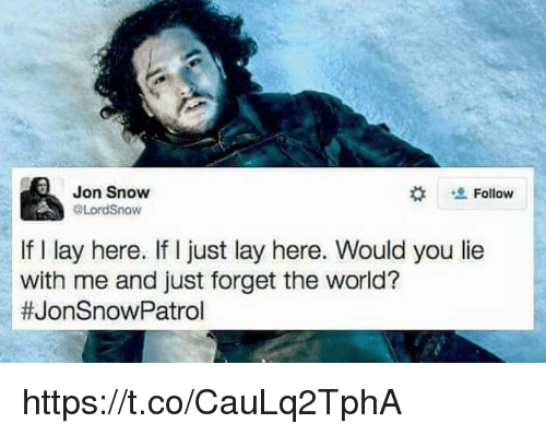 Jon Snow, Snow, and World: Jon Snow  Follow  A @Lords now  If l lay here. If I just lay here. Would you lie  with me and just forget the world?  #JonSnow Patrol https://t.co/CauLq2TphA