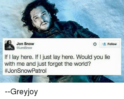 Lay's, Memes, and Jon Snow: Jon Snow  Follow  AA Lord Snow  If l lay here. If I just lay here. Would you lie  with me and just forget the world?  #JonSnow Patrol --Greyjoy