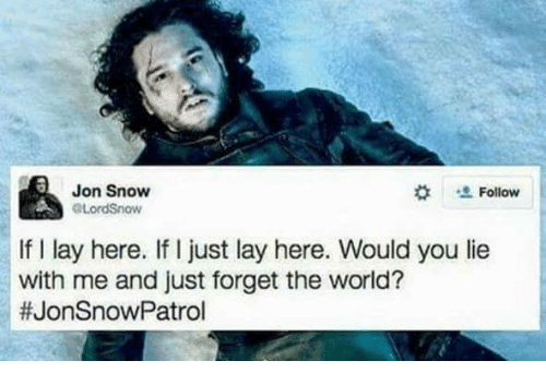 Memes, Jon Snow, and Snow: Jon Snow  Follow  ALordSnow  If I lay here. If I just lay here. Would you lie  with me and just forget the world?