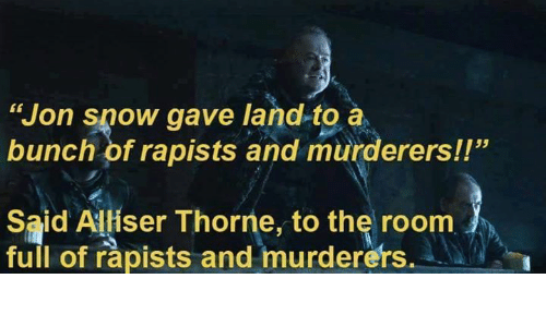 "Memes, Jon Snow, and Snow: ""Jon Snow gave land to a  bunch of rapists and murderers!!""  Said Alliser Thorne, to the room  full of rapists and murderers."