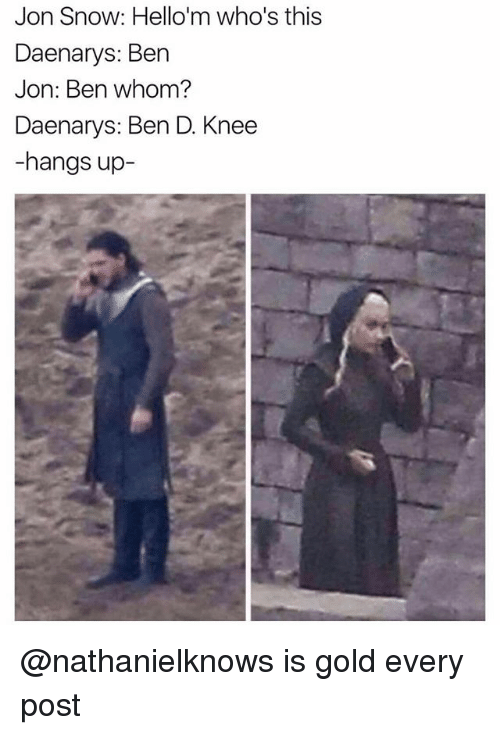 Jon Snow, Snow, and Dank Memes: Jon Snow: Hello'm who's this  Daenarys: Ben  Jon: Ben whom?  Daenarys: Ben D. Knee  -hangs up- @nathanielknows is gold every post