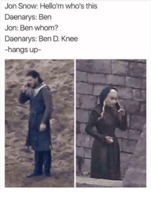 Jon Snow, Snow, and Celebrities: Jon Snow: Hello'm who's this  Daenarys: Ben  Jon: Ben whom?  Daenarys: Ben D. Knee  -hangs up-